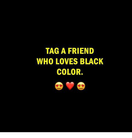 Memes, Black, and 🤖: TAG A FRIEND  WHO LOVES BLACK  COLOR.