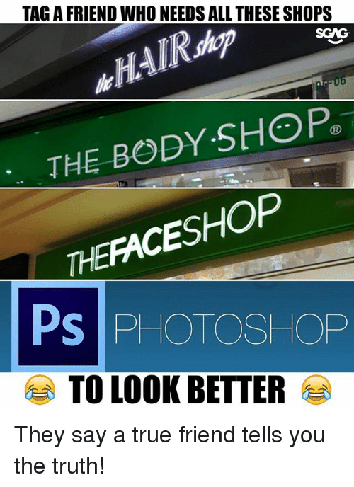 Memes, Photoshop, and True: TAG A FRIEND WHO NEEDS ALL THESE SHOPS  SCAG  THE BODY-StOP®  THEFACESHOP  PS PHOTOSHOP  TO LOOK BETTER They say a true friend tells you the truth!