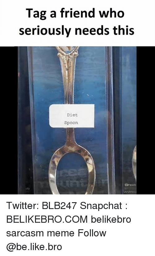 Be Like, Meme, and Memes: Tag a friend who  seriously needs this  Diet  Spoon  Great Twitter: BLB247 Snapchat : BELIKEBRO.COM belikebro sarcasm meme Follow @be.like.bro