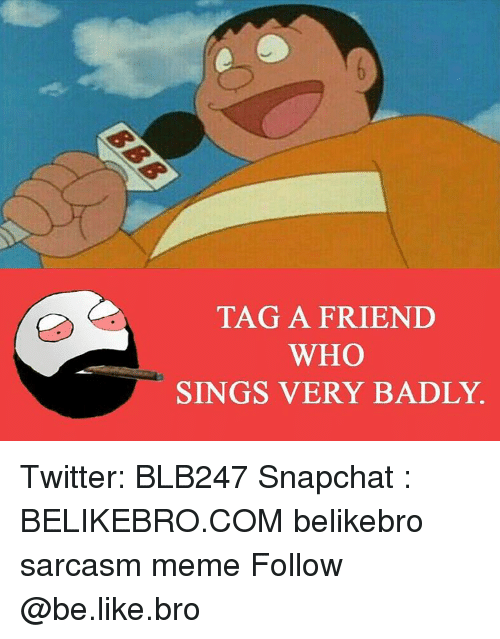 Snapchater: TAG A FRIEND  WHO  SINGS VERY BADLY. Twitter: BLB247 Snapchat : BELIKEBRO.COM belikebro sarcasm meme Follow @be.like.bro
