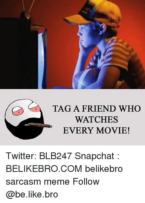 Be Like, Memes, and Movies: TAG A FRIEND WHO  WATCHES  EVERY MOVIE! Twitter: BLB247 Snapchat : BELIKEBRO.COM belikebro sarcasm meme Follow @be.like.bro