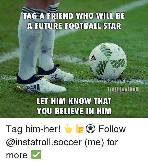 Football, Future, and Memes: TAG A FRIEND WHO WILL BE  A FUTURE FOOTBALL STAR  Troll Foothall  LET HIM KNOW THAT  YOU BELIEVE IN HIM Tag him-her! 👆👍⚽️ Follow @instatroll.soccer (me) for more ✅