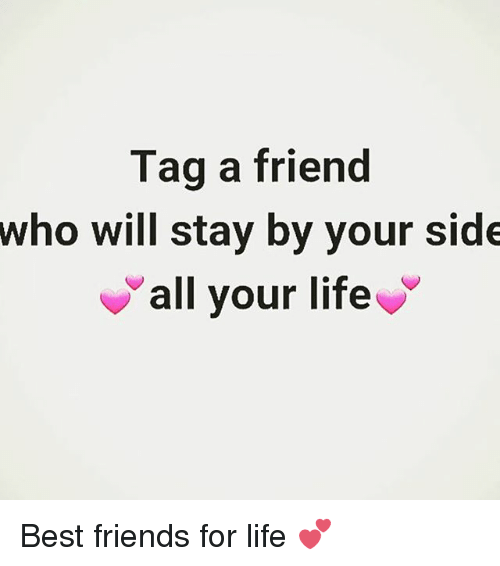 Life: Tag a friend  who will stay by your side  all your life Best friends for life 💕
