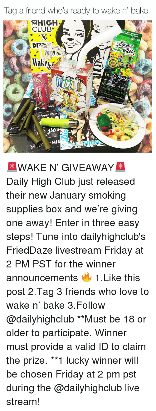 live stream: Tag a friend who's ready to wake n' bake  BAL SMOKING BLENDS  RESEALABLE  CLUB  eamet  HEMPWRAPS  est. 2010  100%  SIZE  IN ABADA  No Chlorine  No Tobacco Slow Burn  amerSmoke.co  N D  別DAILY HIGH- 🚨WAKE N' GIVEAWAY🚨 Daily High Club just released their new January smoking supplies box and we're giving one away! Enter in three easy steps! Tune into dailyhighclub's FriedDaze livestream Friday at 2 PM PST for the winner announcements 🔥 1.Like this post 2.Tag 3 friends who love to wake n' bake 3.Follow @dailyhighclub **Must be 18 or older to participate. Winner must provide a valid ID to claim the prize. **1 lucky winner will be chosen Friday at 2 pm pst during the @dailyhighclub live stream!