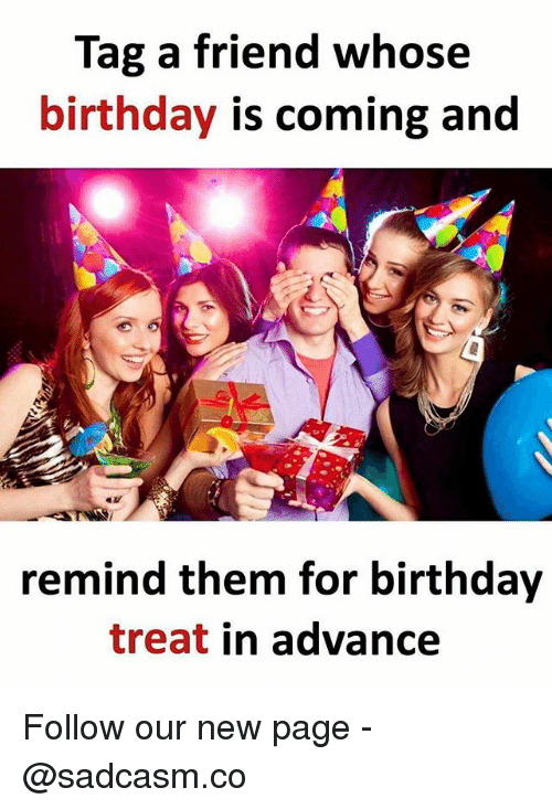 Birthday, Memes, and 🤖: Tag a friend whose  birthday is coming and  eu  remind them for birthday  treat in advance Follow our new page - @sadcasm.co