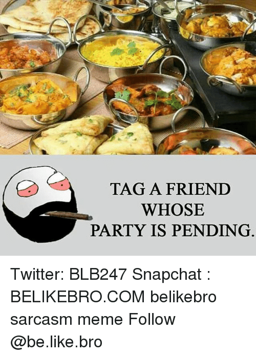 Memes, Sarcasm, and 🤖: TAG A FRIEND  WHOSE  PARTY IS PENDING. Twitter: BLB247 Snapchat : BELIKEBRO.COM belikebro sarcasm meme Follow @be.like.bro