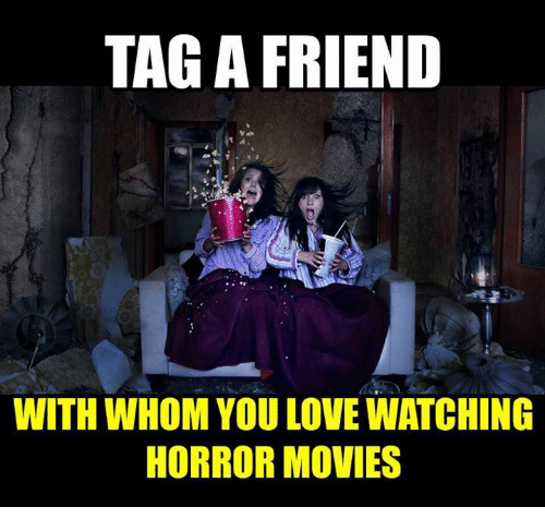 Tag A Friend With Whom You Love Watching Horror Movies Love Meme