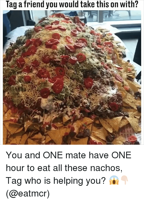 Memes, 🤖, and Who: Tag a friend you would take this on with? You and ONE mate have ONE hour to eat all these nachos, Tag who is helping you? 😱👇🏻(@eatmcr)