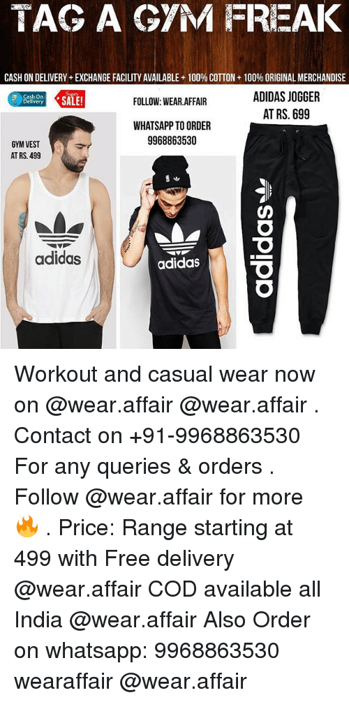 Adidas, Anaconda, and Gym: TAG A GYM FREAK  CASH ONDELIVERY EXCHANGE FACILITY AVAILABLE 100% COTTON 100% ORIGINAL MERCHANDISE  FOLLOW: WEAR AFFAIR  ADIDAS JOGGER  Delivery  AT RS. 699  WHAT SAPPTO ORDER  9968863530  GYM VEST  AT RS. 499  adidas  adidas Workout and casual wear now on @wear.affair @wear.affair . Contact on +91-9968863530 For any queries & orders . Follow @wear.affair for more 🔥 . Price: Range starting at ₹499 with Free delivery @wear.affair COD available all India @wear.affair Also Order on whatsapp: 9968863530 wearaffair @wear.affair