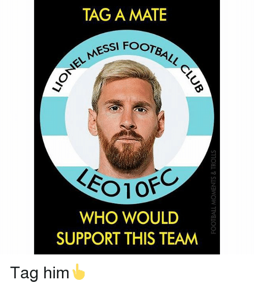 Memes, Messi, and 🤖: TAG A MATE  sst Foo  FOOTB  NEL MESSI  LEO1  od  WHO WOULD  SUPPORT THIS TEAM Tag him👆
