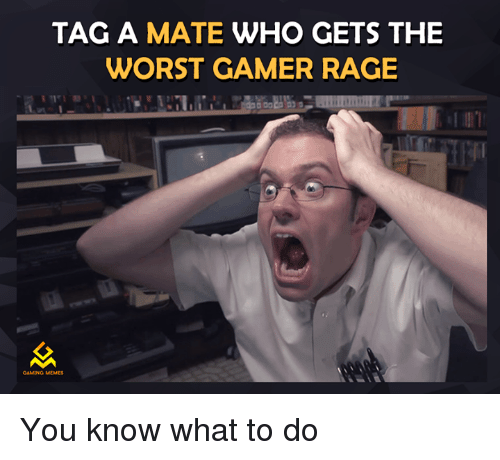 Video Games, Rage, and Rage Game: TAG A MATE  WHO GETS THE  WORST GAMER RAGE  GAMING MEMES You know what to do