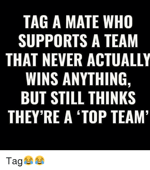 Memes, Never, and 🤖: TAG A MATE WHO  SUPPORTS A TEAM  THAT NEVER ACTUALLY  WINS ANYTHING,  BUT STILL THINKS  THEY'RE A 'TOP TEAM Tag😂😂