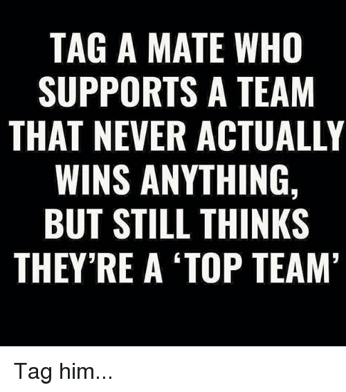 Memes, Never, and 🤖: TAG A MATE WHO  SUPPORTS A TEAM  THAT NEVER ACTUALLY  WINS ANYTHING,  BUT STILL THINKS  THEY RE A TOP TEAM Tag him...