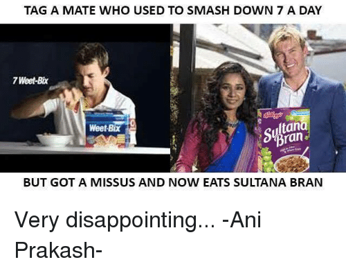 bix: TAG A MATE WHO USED TO SMASH DOWN 7 A DAY  7 Weet-Bix  ltan  Weet-Bix  Bran  BUT GOT A MISS US AND NOW EATS SULTANA BRAN Very disappointing...  -Ani Prakash-