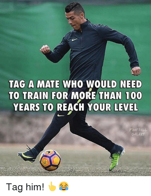 Anaconda, Memes, and Train: TAG A MATE WHO WOULD NEED  TO TRAIN FOR MORE THAN 100  YEARS TO REACH YOUR LEVEL  FOOT BALL  G4L Tag him! 👆😂