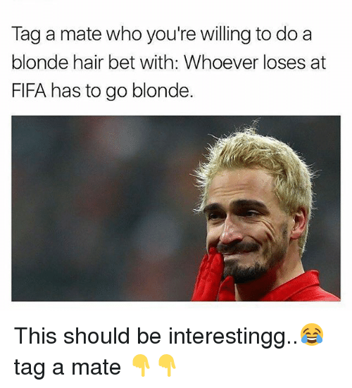 Fifa, Memes, and Hair: Tag a mate who you're willing to do a  blonde hair bet with: Whoever loses at  FIFA has to go blonde This should be interestingg..😂 tag a mate 👇👇