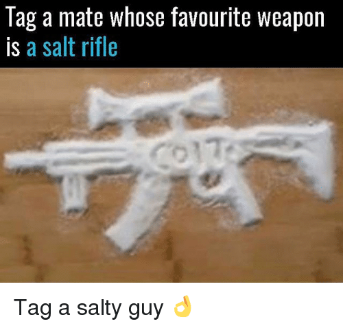 Memes, Being Salty, and 🤖: Tag a mate whose favourite weapon  is a salt rifle Tag a salty guy 👌