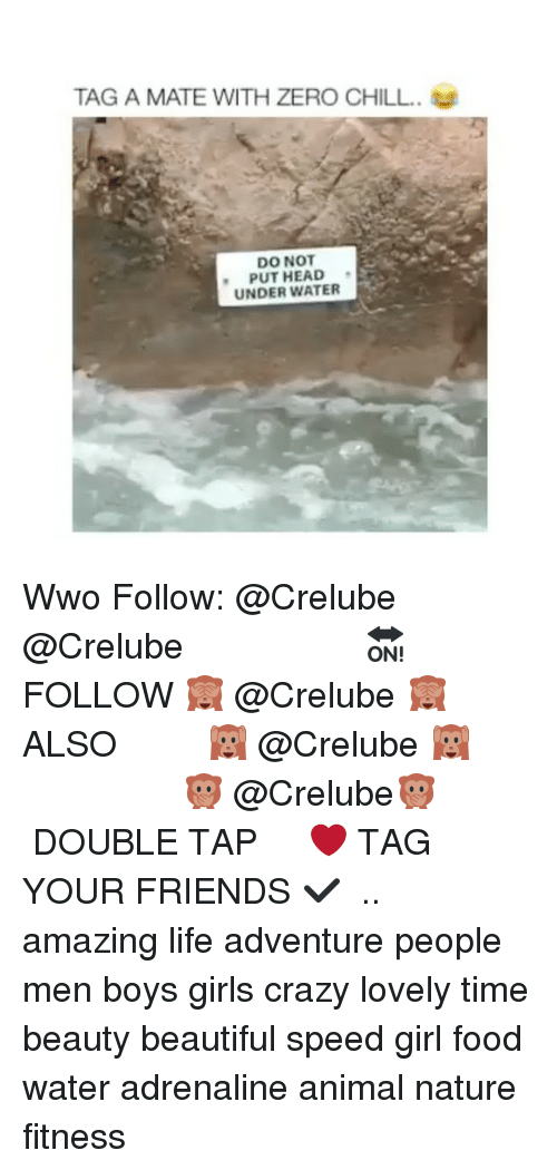 Beautiful, Chill, and Crazy: TAG A MATE WITH ZERO CHILL.  DO NOT  PUT HEAD  UNDER WATER Wwo Follow: @Crelube ⠀⠀⠀⠀ ⠀@Crelube ⠀⠀⠀⠀ ⠀⠀ ⠀⠀⠀⠀⠀ ⠀⠀🔛FOLLOW 🙈 @Crelube 🙈 ⠀⠀⠀⠀ ⠀⠀⠀⠀⠀⠀ALSO ⠀ 🙉 @Crelube 🙉 ⠀ ⠀⠀ ⠀ ⠀ ⠀ ⠀ ⠀ ⠀⠀⠀⠀⠀ 🙊 @Crelube🙊 ⠀⠀⠀⠀ ⠀ ⠀⠀⠀⠀ DOUBLE TAP ❤️ TAG YOUR FRIENDS ✔️ ⠀⠀⠀⠀ .. amazing life adventure people men boys girls crazy lovely time beauty beautiful speed girl food water adrenaline animal nature fitness