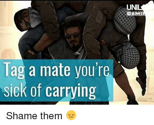 Memes, Sick, and 🤖: Tag a mate you're  sick of carrying  UNI  GAMIN Shame them 😑