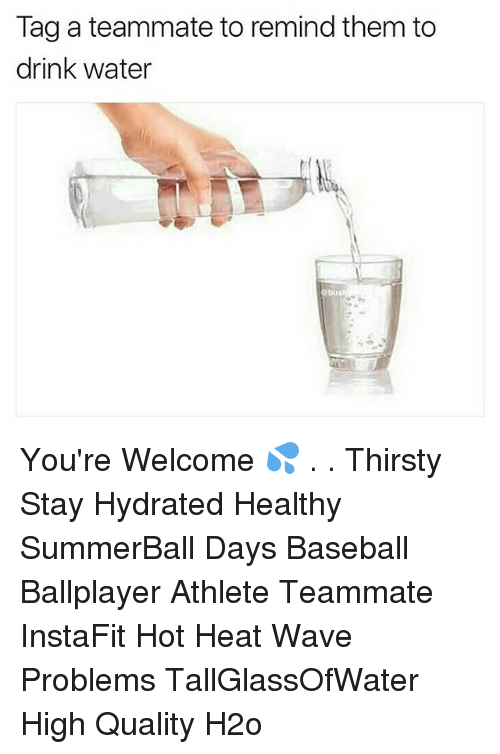Baseball, Memes, and Thirsty: Tag a teammate to remind them to  drink water  ebus You're Welcome 💦 . . Thirsty Stay Hydrated Healthy SummerBall Days Baseball Ballplayer Athlete Teammate InstaFit Hot Heat Wave Problems TallGlassOfWater High Quality H2o