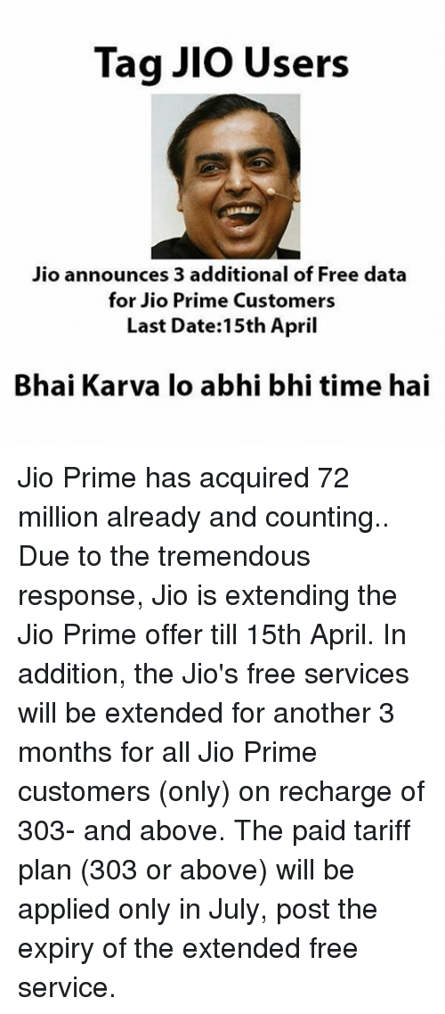 JLo, Memes, and Date: Tag Jlo Users  Jio announces 3 additional of Free data  for Jio Prime Customers  Last Date: 15th April  Bhai Karva lo abhi bhi time hai Jio Prime has acquired 72 million already and counting.. Due to the tremendous response, Jio is extending the Jio Prime offer till 15th April. In addition, the Jio's free services will be extended for another 3 months for all Jio Prime customers (only) on recharge of 303- and above. The paid tariff plan (303 or above) will be applied only in July, post the expiry of the extended free service.