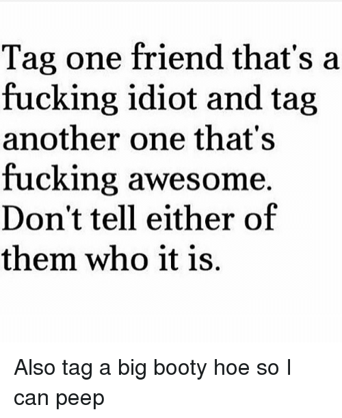 Another One, Booty, and Fucking: Tag one friend that's a  fucking idiot and tag  another one that's  fucking awesome.  Don't tell either of  them who it is. Also tag a big booty hoe so I can peep