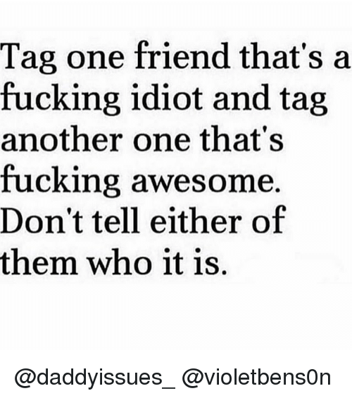 Another One, Fucking, and Girl Memes: Tag one friend that's a  fucking idiot and tag  another one that's  fucking awesome.  Don't tell either of  them who it is. @daddyissues_ @violetbens0n