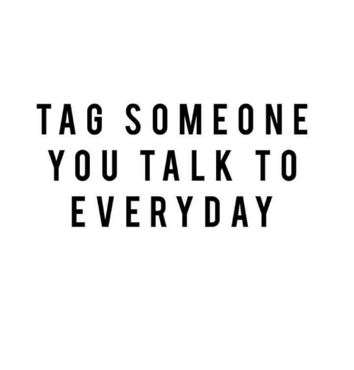 Funny: TAG SOME ONE  YOU TALK TO  EVERYDAY
