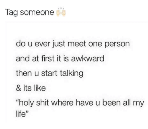 "Funny, Shit, and Awkward: Tag someone  do u ever just meet one person  and at first it is awkward  then u start talking  & its like  ""holy shit where have u been all my  life"