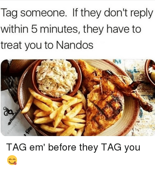 Gym, Tag Someone, and Nandos: Tag someone. If they don't reply  within 5 minutes, they have to  treat you to Nandos TAG em' before they TAG you 😋