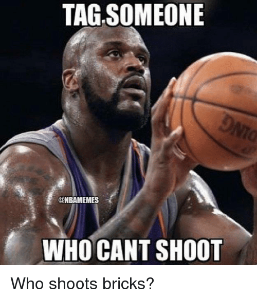 Nba: TAG,SOMEONE  @NBAMEMES  WHO CAN'T SHOOT Who shoots bricks?