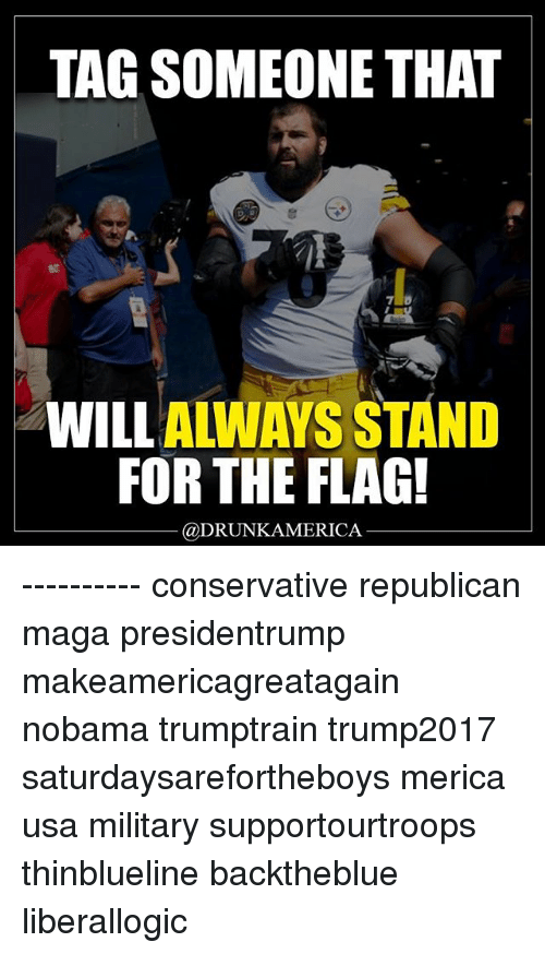 Nobama: TAG SOMEONE THAT  et  WILLALWAYS STAND  FOR THE FLAG!  @DRUNKAMERICA ---------- conservative republican maga presidentrump makeamericagreatagain nobama trumptrain trump2017 saturdaysarefortheboys merica usa military supportourtroops thinblueline backtheblue liberallogic