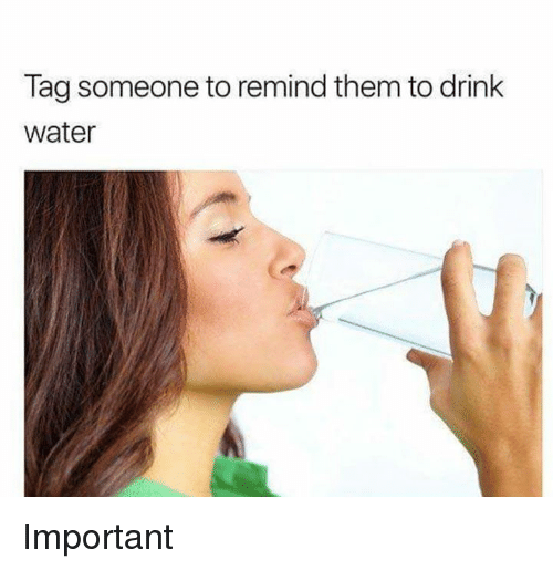 Water, Tag Someone, and Dank Memes: Tag someone to remind them to drink  water Important
