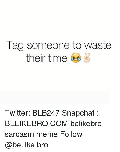 Be Like, Meme, and Memes: Tag someone to waste  their time Twitter: BLB247 Snapchat : BELIKEBRO.COM belikebro sarcasm meme Follow @be.like.bro