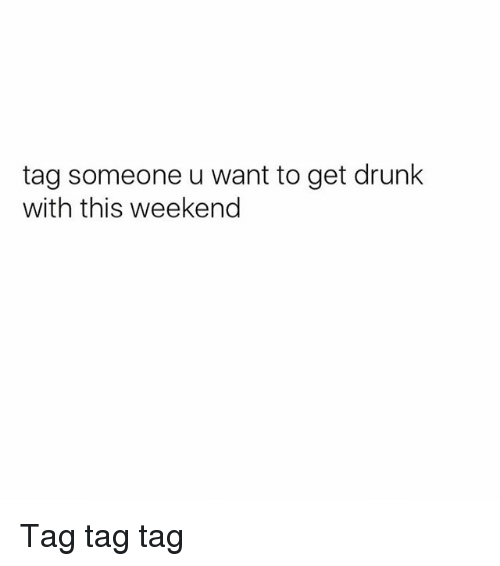 Drunk, Memes, and Tag Someone: tag someone u want to get drunk  with this weekend Tag tag tag