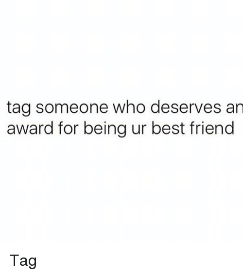 best friend tag: tag someone who deserves an  award for being ur best friend Tag