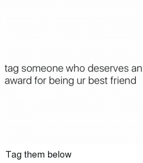 best friend tag: tag someone who deserves an  award for being ur best friend Tag them below