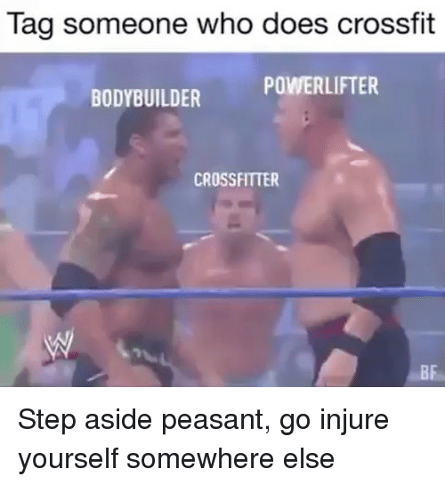 injure: Tag someone who does crossfit  POWERLIFTER  BODYBUILDER  CROSSFITTER  BF Step aside peasant, go injure yourself somewhere else
