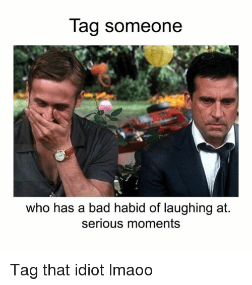 Bad, Funny, and Tag Someone: Tag someone  who has a bad habid of laughing at.  serious moments Tag that idiot lmaoo