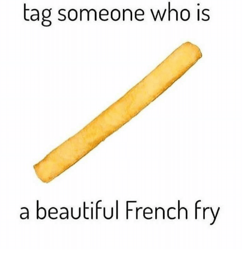 Tag Someone Who Is: tag someone who Is  a beautiful French fry
