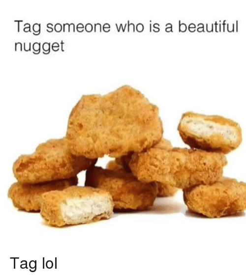 Tag Someone Who Is: Tag someone who is a beautiful  nugget Tag lol