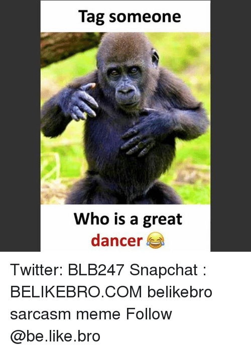 Tag Someone Who Is: Tag someone  Who is a great  dancer ! Twitter: BLB247 Snapchat : BELIKEBRO.COM belikebro sarcasm meme Follow @be.like.bro
