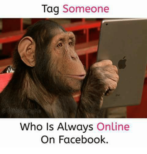 Tag Someone Who Is: Tag Someone  Who Is Always Online  On Facebook.