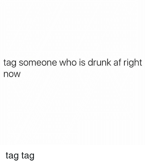 Af, Drunk, and Memes: tag someone who is drunk af right  noW tag tag