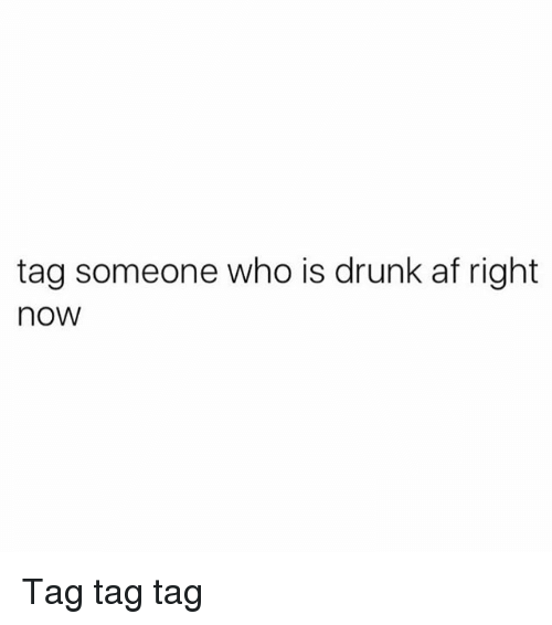 Tag Someone Who Is: tag someone who is drunk af right  now Tag tag tag