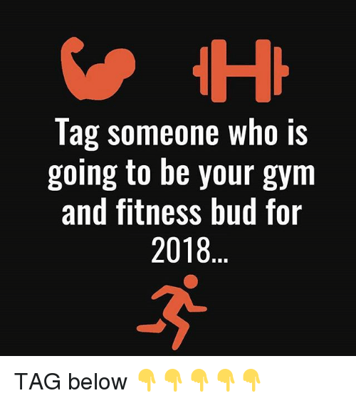 Tag Someone Who Is: Tag someone who is  going to be your gym  and fitness bud for  2018 TAG below 👇👇👇👇👇