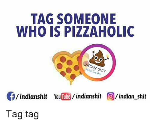 holic: TAG SOMEONE  WHO IS PIZZA HOLIC  INDIAN SHT  Of/indianshit YouTube  indianshit  indian shit Tag tag