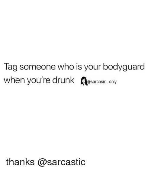 Tag Someone Who Is: Tag someone who is your bodyguard  when you're drunk sarcasm only thanks @sarcastic
