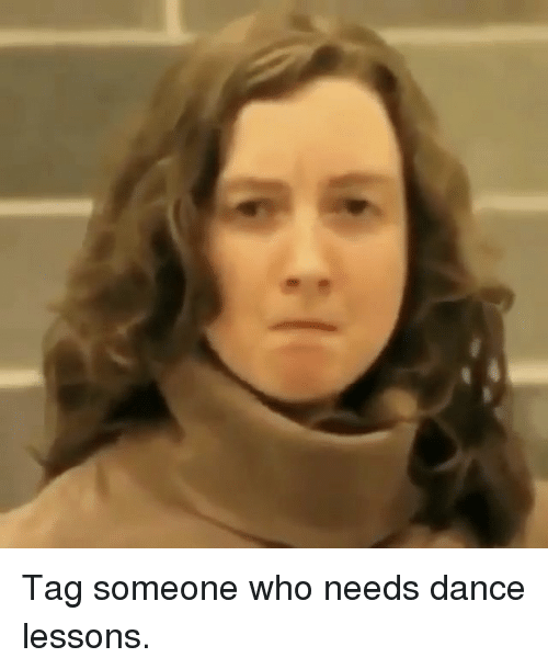 Memes, Tag Someone, and Dance: Tag someone who needs dance lessons.