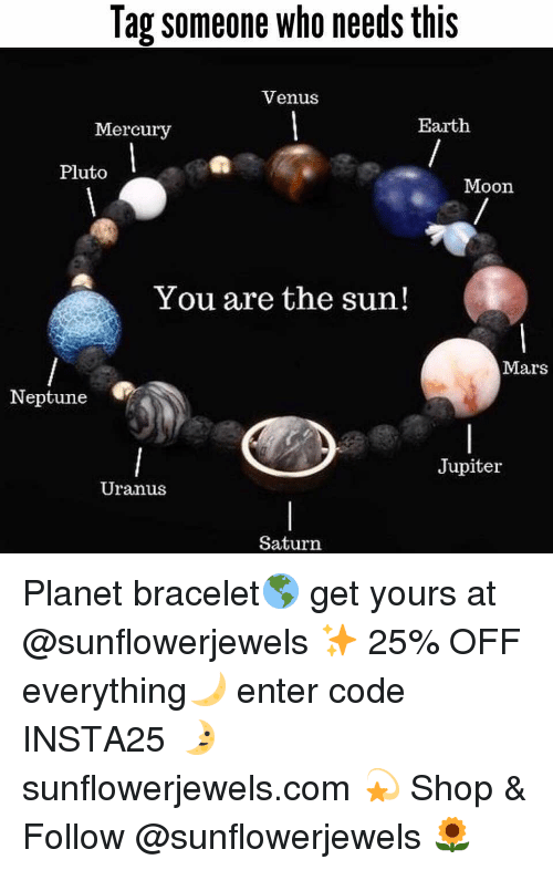 Funny, Memes, and Earth: Tag someone who needs this  Venus  Mercury  Earth  Pluto  Moon  You are the sun!  Mars  Neptune  Jupiter  Uranus  Saturn Planet bracelet🌎 get yours at @sunflowerjewels ✨ 25% OFF everything🌙 enter code INSTA25 🌛 sunflowerjewels.com 💫 Shop & Follow @sunflowerjewels 🌻
